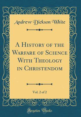 A History of the Warfare of Science with Theology in Christendom, Vol. 2 of 2