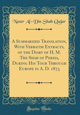 A Summarized Translation, with Verbatim Extracts, of the Diary of H. M. the Shah of Persia, During His Tour Through Europe in A. D. 1873