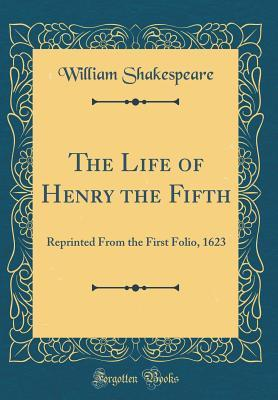 The Life of Henry the Fifth: Reprinted from the First Folio, 1623