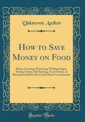 How to Save Money on Food: Home Canning, Preserving Without Sugar, Drying Fruits, Salt Packing, Food Values, as Recommended by the United States Government