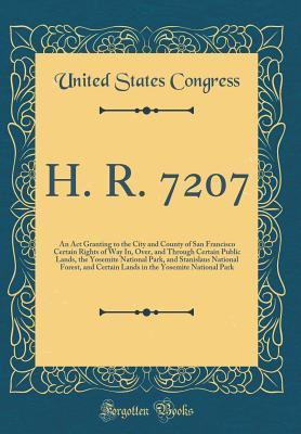 H. R. 7207: An ACT Granting to the City and County of San Francisco Certain Rights of Way In, Over, and Through Certain Public Lands, the Yosemite National Park, and Stanislaus National Forest, and Certain Lands in the Yosemite National Park