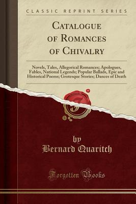 Catalogue of Romances of Chivalry: Novels, Tales, Allegorical Romances; Apologues, Fables, National Legends; Popular Ballads, Epic and Historical Poems; Grotesque Stories; Dances of Death