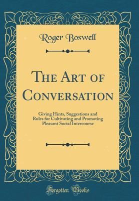 The Art of Conversation: Giving Hints, Suggestions and Rules for Cultivating and Promoting Pleasant Social Intercourse