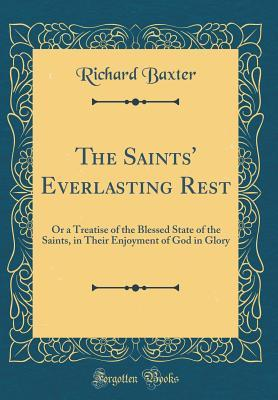 The Saints' Everlasting Rest: Or a Treatise of the Blessed State of the Saints, in Their Enjoyment of God in Glory