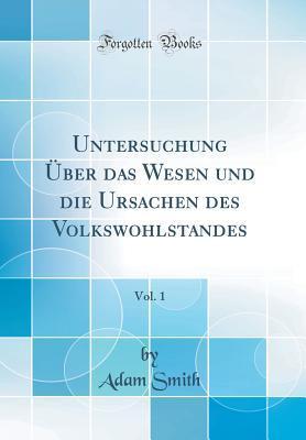 Untersuchung �ber Das Wesen Und Die Ursachen Des Volkswohlstandes, Vol. 1