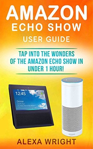 Amazon Echo Show User Guide Tap Into The Wonders Of The Amazon Echo