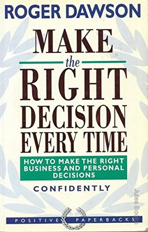 Make the Right Decision Every Time: How to Make the Right Business and Personal Decisions Confidently