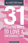 31 Creative Ways To Love & Encourage Her Military Edition: One Month To a More Life Giving Relationship (31 Day Challenge Military Edition Book 2)