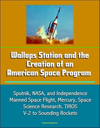 Wallops Station and the Creation of an American Space Program - Sputnik, NASA, and Independence, Manned Space Flight, Mercury, Space Science Research, TIROS, V-2 to Sounding Rockets