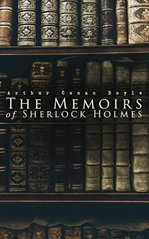 The Memoirs of Sherlock Holmes: Silver Blaze, The Yellow Face, The Stockbroker's Clerk, The Gloria Scott, The Musgrave Ritual, The Reigate Squire, The ... The Greek Interpreter, The Naval Treaty…