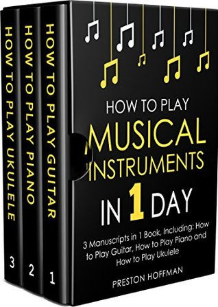 How to Play Musical Instruments: In 1 Day - Bundle - The Only 3 Books You Need to Learn How to Play Guitar, How to Play Piano and How to Play Ukulele Today (Music Best Seller Book 17)