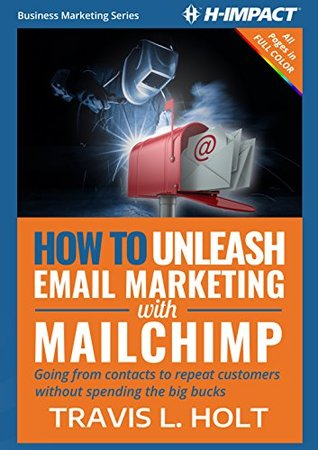How to Unleash Email Marketing with MailChimp: Going from contacts to repeat customers without spending the big bucks (Business Marketing Book 1)