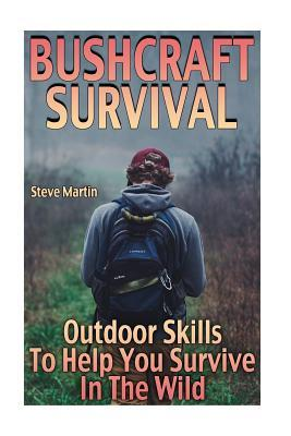 Bushcraft Survival: Outdoor Skills to Help You Survive in the Wild: