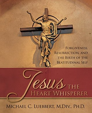 Jesus the Heart Whisperer: Forgiveness, Resurrection, and the Birth of the Beatitudinal Self