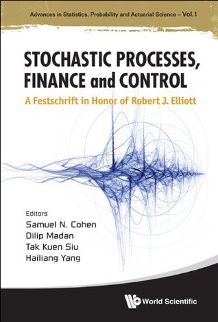 Stochastic Processes, Finance and Control: A Festschrift in Honor of Robert J Elliott (Advances in Statistics, Probability and Actuarial Science, Volume 1)
