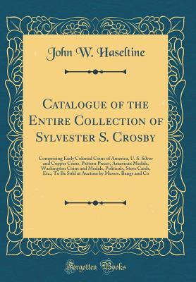 Catalogue of the Entire Collection of Sylvester S. Crosby: Comprising Early Colonial Coins of America, U. S. Silver and Copper Coins, Pattern Pieces, American Medals, Washington Coins and Medals, Politicals, Store Cards, Etc.; To Be Sold at Auction by Mes