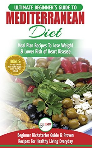 Mediterranean Diet: The Ultimate Beginner's Guide & Cookbook To Mediterranean Diet Meal Plan Recipes To Lose Weight, Lower Risk of Heart Disease (14 Day ... 40+ Easy & Proven Heart Healthy Recipes)