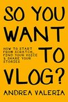 So You Want to Vlog? by Andrea   Valeria