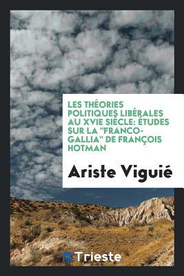 """Les Theories Politiques Liberales Au Xvie Siecle: Etudes Sur La """"Franco-Gallia"""" de Francois Hotman"""