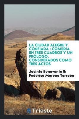 La Ciudad Alegre y Confiada: Comedia En Tres Cuadros y Un Pr�logo, Considerados Como Tres Actos por Jacinto Benavente