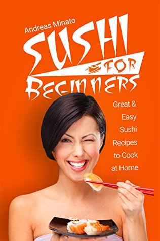 Sushi for Beginners: Great and Easy Sushi Recipes to Cook At Home (Sushi Cookbook Book 1)