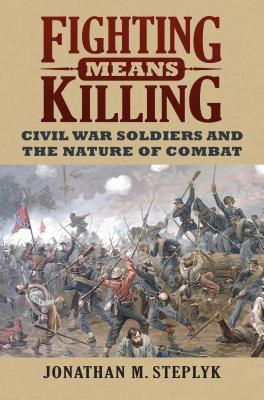 Fighting Means Killing: Civil War Soldiers and the Nature of Combat