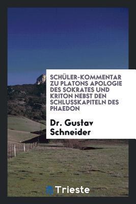 Sch�ler-Kommentar Zu Platons Apologie Des Sokrates Und Kriton, Nebst Den Schlusskapiteln Des Phaedon