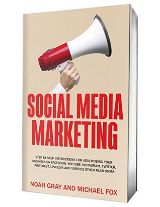 Social Media Marketing 2019: Step by Step Instructions For Advertising Your Business on Facebook, Youtube, Instagram, Twitter, Pinterest, Linkedin and Various Other Platforms [2nd Edition]