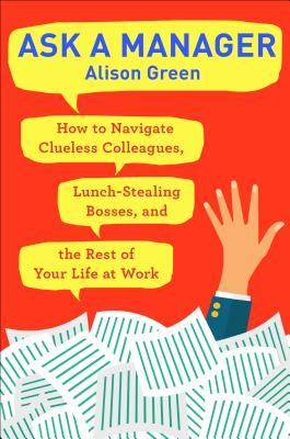 Ask a Manager: How to Navigate Clueless Colleagues, Lunch-Stealing Bosses, and the Rest of Your Life at Work