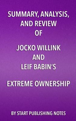 Summary, Analysis, and Review of Jocko Willink and Leif Babin's Extreme Ownership: How U.S. Navy Seals Lead and Win