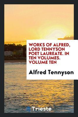 Works of Alfred, Lord Tennyson Poet Laureate. in Ten Volumes. Volume Ten
