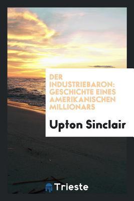 Der Industriebaron: Geschichte Eines Amerikanischen Million�rs