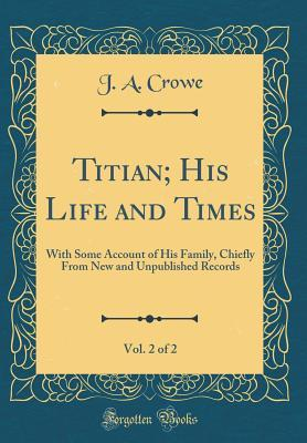 Titian; His Life and Times, Vol. 2 of 2: With Some Account of His Family, Chiefly from New and Unpublished Records