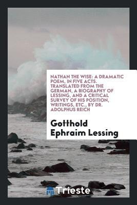 Nathan the Wise: A Dramatic Poem, in Five Acts. Translated from the German, a Biography of Lessing, and a Critical Survey of His Position, Writings, Etc., by Dr. Adolphus Reich