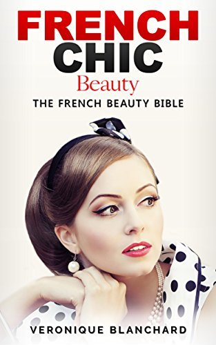 French Chic Beauty: The Ultimate Guide to a Life of Elegance, Beauty and Style - The French Beauty Bible (French Chic, Style and Beauty, Fashion Guide, ... Parisian Chic, Minimalist Living, Book 3)