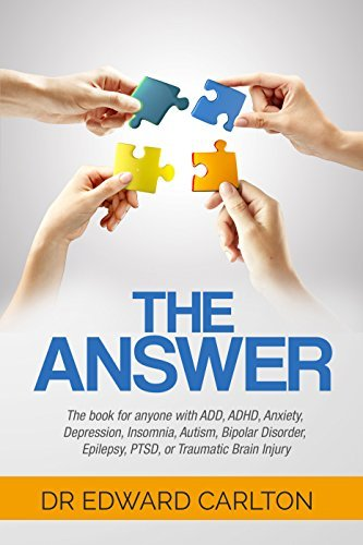 The Answer: The book for anyone with ADD, ADHD, Anxiety, Depression, Insomnia, Autism, Bipolar Disorder, Epilepsy, PTSD, or Traumatic Brain Injury