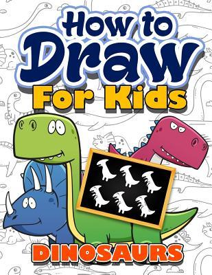 How to Draw for Kids: How to Draw Dinosaurs for Kids: A Fun Step by Step Drawing Book for Awesome Cute Dinosaurs Collection (Easy Funny Activity Beginners Book Best Christmas and Holiday Gift Idea for Kids Ages 3-5, 6-8, 9-12, Toddlers, Boys, Girls, Teens