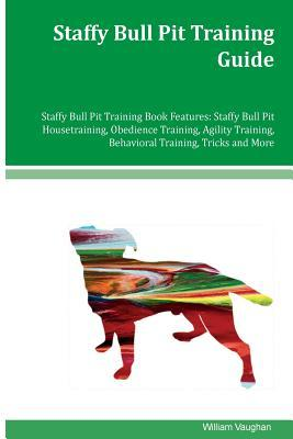 Staffy Bull Pit Training Guide Staffy Bull Pit Training Book Features: Staffy Bull Pit Housetraining, Obedience Training, Agility Training, Behavioral Training, Tricks and More