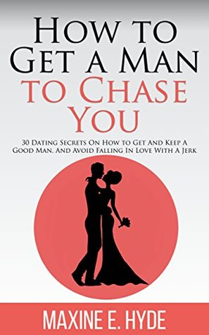 How to Get a Man to Chase You - 30 Dating Secrets On How to Get And Keep A Good Man, And Avoid Falling In Love With A Jerk