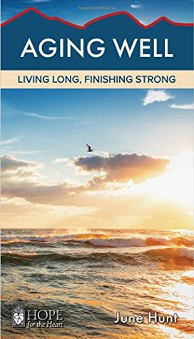 Aging Well: Living Long, Finishing Strong [June Hunt Hope for the Heart Series]