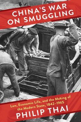 China's War on Smuggling: Law, Economic Life, and the Making of the Modern State, 1842-1965