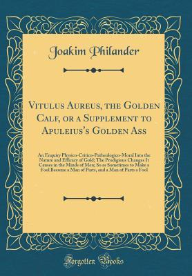 Vitulus Aureus, the Golden Calf, or a Supplement to Apuleius's Golden Ass: An Enquiry Physico-Critico-Patheologico-Moral Into the Nature and Efficacy of Gold; The Prodigious Changes It Causes in the Minds of Men; So as Sometimes to Make a Fool Become a Ma