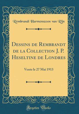 Dessins de Rembrandt de la Collection J. P. Heseltine de Londres: Vente Le 27 Mai 1913