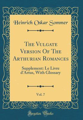 The Vulgate Version of the Arthurian Romances, Vol. 7: Supplement: Le Livre D'Artus, with Glossary (Classic Reprint)