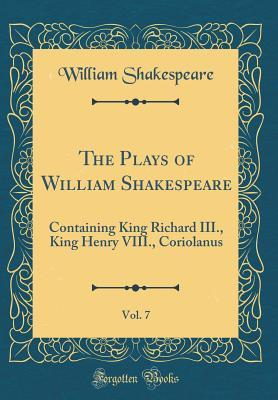 The Plays of William Shakespeare, Vol. 7: Containing King Richard III., King Henry VIII., Coriolanus