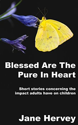 Blessed are the Pure in Heart: Short Stories Showing the Impact of Adults on a Child