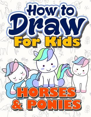 How to Draw for Kids: How to Draw Horses & Ponies for Kids: A Fun Step by Step Drawing Book for Kawaii Cute Horse, Pony and More (Easy Funny Beginners Activity Book for Kids Ages 3-5, 6-8, 9-12, Christmas & Holiday Gift Idea for My Little Children, Boys &