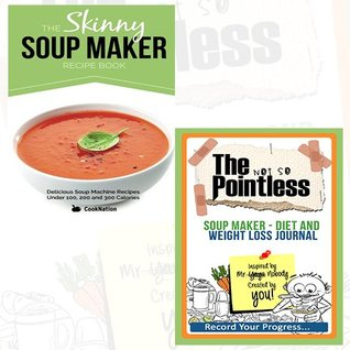 The Skinny Soup Maker Recipe Book Journal and Book Collection - Delicious Low Calorie, Healthy and Simple Soup Machine Recipes Under 100, 200 and 300 Calories, The not so Pointless Soup Maker - Diet and Weight Loss 2 Books Bundle