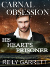 Carnal Obsession: His Heart's Prisoner (Carnal Series #4)