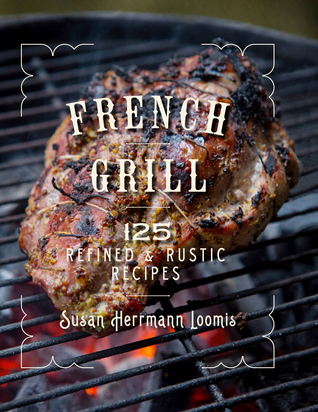 French Grill: 125 Refined  Rustic Recipes